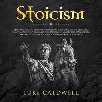 Stoicism: Stoic Way of Life, Stoicism Philo-sophy & Wisdom. Create Life Long Habits of Mental Toughness, Self Discipline. Master Self Confidence. Control, Management and Jelousy - Luke Caldwel