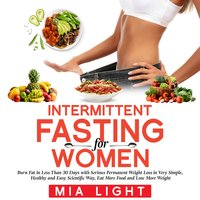 Intermittent Fasting for Woman: Burn Fat in Less Than 30 Days with Serious Permanent Weight Loss in Very Simple, Healthy and Easy Scientific Way, Eat More Food and Lose More Weight - Mia Light