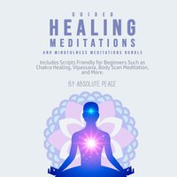 Guided Healing Meditations and Mindfulness Meditations Bundle: Includes Scripts Friendly for Beginners Such as Chakra Healing, Vipassana, Body Scan Meditation, and More. - Absolute Peace