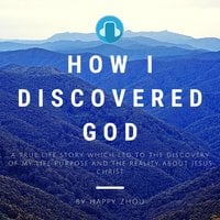 How I Discovered God: A True Life Story which led to the discovery of my Life Purpose & the reality about Jesus Christ - Happy Zhou