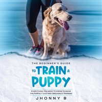The beginners guide to train a puppy: Everything You Need to Know to Raise the Perfect Dog and obedience training - Jhonny B