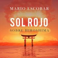 Sol rojo sobre Hiroshima - Mario Escobar