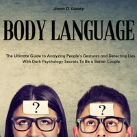 Body Language: The Ultimate Guide to Analyzing People's Gestures and Detecting Lies With Dark Psychology Secrets To Be a Better Couple - Jason D. Lipsey