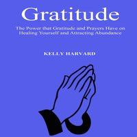Gratitude: The Power that Gratitude and Prayers Have on Healing Yourself and Attracting Abundance - Kelly Harvard