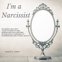 I'm a Narcissist: An Honest Self-Help Guide To Identify And Understand The Symptoms Of Narcissistic Personality Disorder And How Do Deal With It - Jason D. Lipsey