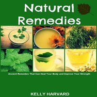 Natural Remedies: Ancient Remedies that Can Heal Your Body and Improve Your Strength - Kelly Harvard