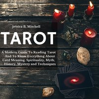 Tarot: A Modern Guide To Reading Tarot And To Know Everything About Card Meaning, Spirituality, Myth, History, Mystery and Techniques - Jessica B. Mitchell