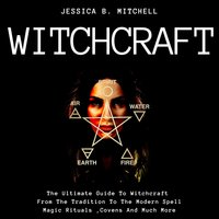 Witchcraft: The Ultimate Guide To Witchcraft, From The Tradition To The Modern Spell, Magic Rituals, Covens And Much More - Jessica B. Mitchell