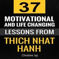 Thich Nhat Hanh: 37 Motivational and Life-Changing Lessons from Thich Nhat Hanh - Christine Jay