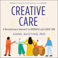 Creative Care: A Revolutionary Approach to Dementia and Elder Care - Anne Basting