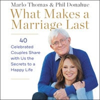 What Makes a Marriage Last: 40 Celebrated Couples Share with Us the Secrets to a Happy Life - Marlo Thomas, Phil Donahue