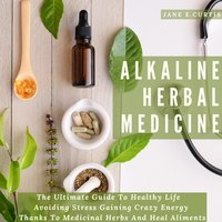 Alkaline Herbal Medicine: The Ultimate Guide To Healthy Life, Avoiding Stress, Gaining Crazy Energy Thanks To Medicinal Herbs And Heal Aliments - Jane E. Curtis