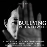 Bullying In The Adult World: A Life-Changing Book How To Stop Bullying At Work, in a Family And Anywhere Else. Become More Confident And Strong - Jason D. Lipsey