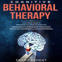 Cognitive Behavioral Therapy: A Complete Guide To Overcome Obsessive Compulsive Disorder, Bipolar Disorder and Schizophrenia - Franz Bement