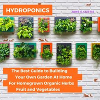 Hydroponics: The Best Guide to Building Your Own Garden At Home For Homegrown Organic Herbs, Fruit and Vegetables - Jane E. Curtis