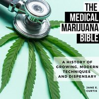 The Medical Marijuana Bible: A History Of Growing, Modern Techniques And Dispensary - Jane E. Curtis