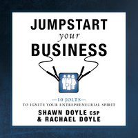 Jumpstart Your Business: 10 Jolts to Ignite Your Entrepreneurial Spirit - Shawn Doyle (CSP), Rachel Doyle