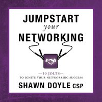 Jumpstart Your Networking: 10 Jolts to Ignite Your Networking Success - Shawn Doyle (CSP)