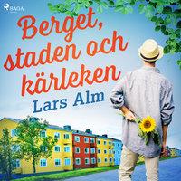 Berget, staden och kärleken - Lars Alm