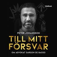 Till mitt försvar : Om advokat Sargon De Basso - Peter Johansson, Sargon Basso