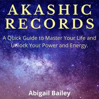 Akashic Records: A Quick Guide to Master Your Life and Unlock Your Power and Energy. - Abigail Bailey