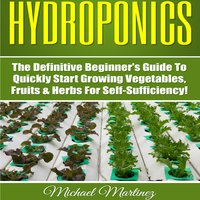 Hydroponics: The Definitive Beginner's Guide to Quickly Start Growing Vegetables, Fruits, & Herbs for Self-Sufficiency! (Gardening, Organic Gardening, Homesteading, Horticulture, Aquaculture) - Michael Martinez