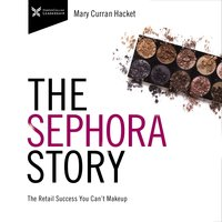 The Sephora Story: The Retail Success You Can't Make Up - Mary Curran-Hackett