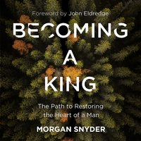 Becoming a King: The Path to Restoring the Heart of a Man - Morgan Snyder