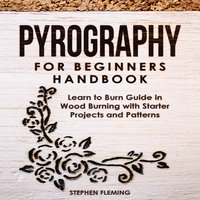 Pyrography for Beginners Handbook: Learn to Burn Guide in Wood Burning with Starter Projects and Patterns - Stephen Fleming