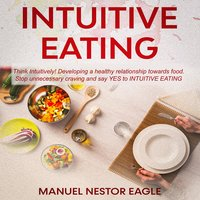 Intuitive Eating: Think Intuitively! Developing a healthy relationship towards food. Stop unnecessary craving and say YES to Intuitive Eating! - Manuel Nestor Eagle