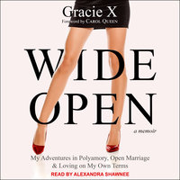 Wide Open: My Adventures in Polyamory, Open Marriage, and Loving on My Own Terms - Gracie X