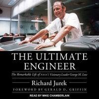 The Ultimate Engineer: The Remarkable Life of NASA's Visionary Leader George M. Low - Richard Jurek