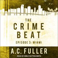 The Crime Beat – Episode 3: Miami - A.C. Fuller