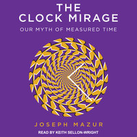 The Clock Mirage: Our Myth of Measured Time - Joseph Mazur