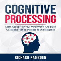 Cognitive Processing: Learn About How Your Mind Works And Build A Strategic Plan To Increase Your intelligence - Richard Ramsden