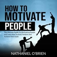 How to Motivate People: The Ultimate Guide On Motivating People and Learn How To Excel, Perform and Achieve Their Goals - Nathaniel OBrien