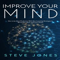 Improve Your Mind; How to be More Productive With New Learning Strategies to Remember More and Learn Faster - Steve Jones