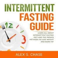 Intermittent Fasting Guide: Learn All About Intermittent Fasting Diet And The Proven Methods To Lose Weight And Burn Fat - Alex S. Chase