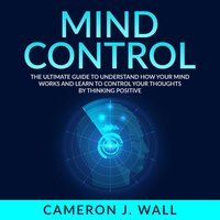Mind Control: The Ultimate Guide To Understand How Your Mind Works And Learn to Control Your Thoughts by Thinking Positive - Cameron J. Wall