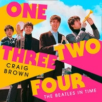 One Two Three Four: The Beatles in Time - Craig Brown