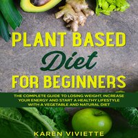 Plant Based Diet For Beginners: The Complete Guide to Losing Weight, Increase Your Energy and Start a Healthy Lifestyle with a Vegetable and Natural Diet - Karen Viviette