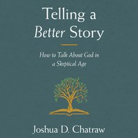 Telling a Better Story: How to Talk About God in a Skeptical Age - Josh Chatraw
