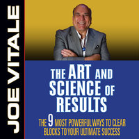 The Art and Science of Results: The 9 Most Powerful Ways to Clear Blocks to Your Ultimate Success - Joe Vitale