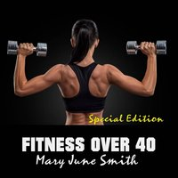 Fitness Over 40: How to live a healthy lifestyle with a full time Job (Special Edition) - Mary June Smith