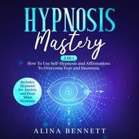 Hypnosis Mastery: 2 in 1 – How To Use Self-Hypnosis and Affirmations To Overcome Fear and Insomnia. Includes: Hypnosis for Anxiety and Deep Sleep Hypnosis - Alina Bennett