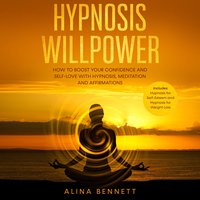 Hypnosis Willpower: 2 in 1 – How To Boost Your Confidence and Self-Love with Hypnosis, Meditation and Affirmations. Includes: Hypnosis for Self-Esteem and Hypnosis for Weight Loss - Alina Bennett