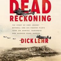 Dead Reckoning: The Story of How Johnny Mitchell and His Fighter Pilots Took on Admiral Yamamoto and Avenged Pearl Harbor - Dick Lehr