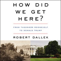 How Did We Get Here? – From Theodore Roosevelt to Donald Trump - Robert Dallek