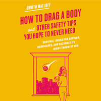 How to Drag a Body and Other Safety Tips You Hope to Never Need: Survival Tricks for Hacking, Hurricanes, and Hazards Life Might Throw at You - Judith Matloff