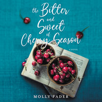 The Bitter and Sweet of Cherry Season: A Novel - Molly Fader